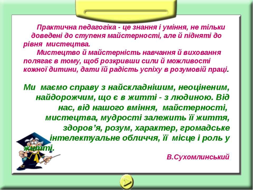 Практична педагогіка - це знання і уміння, не тільки доведені до ступеня майс...