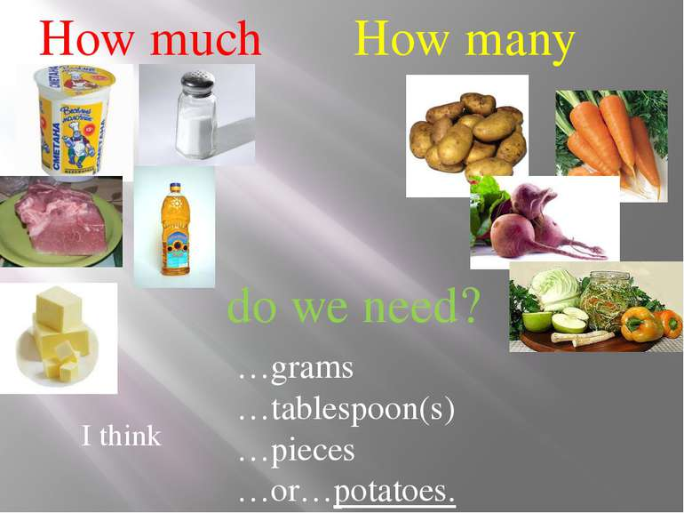 How much How many do we need? I think …grams …tablespoon(s) …pieces …or…potat...