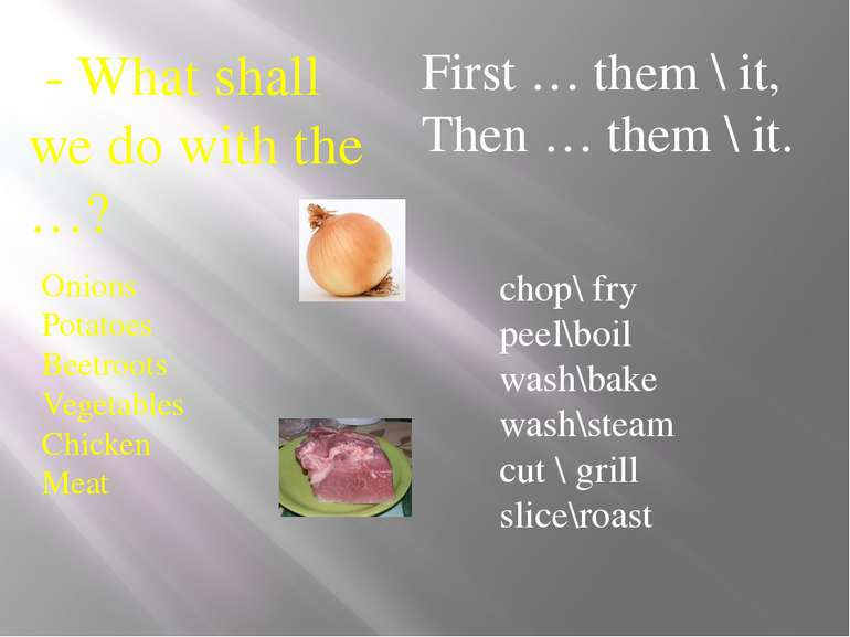 - What shall we do with the …? chop\ fry peel\boil wash\bake wash\steam cut \...