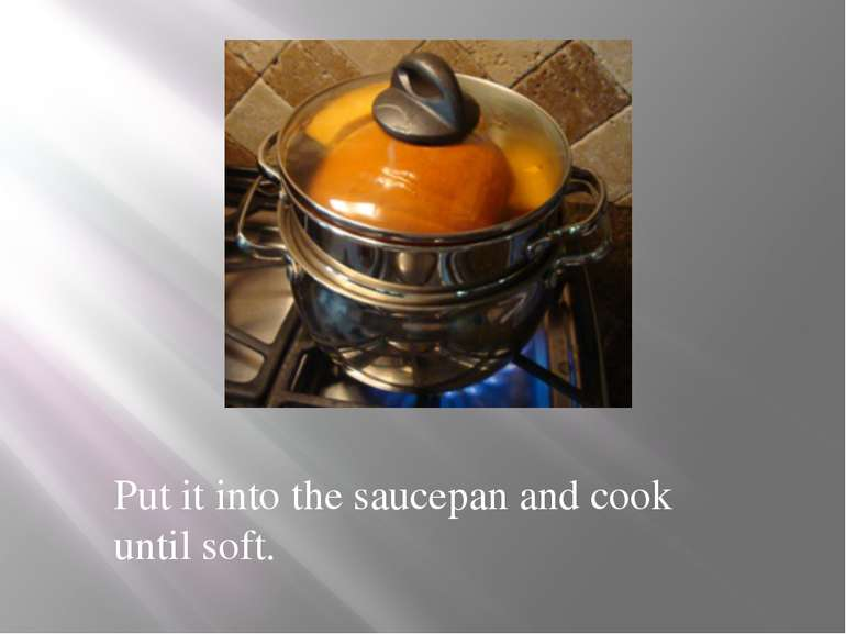 Put it into the saucepan and cook until soft.
