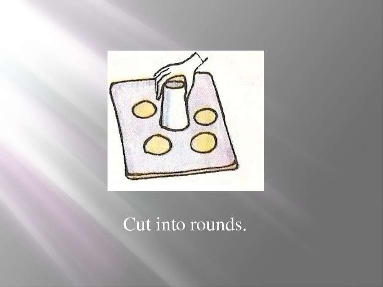Cut into rounds.