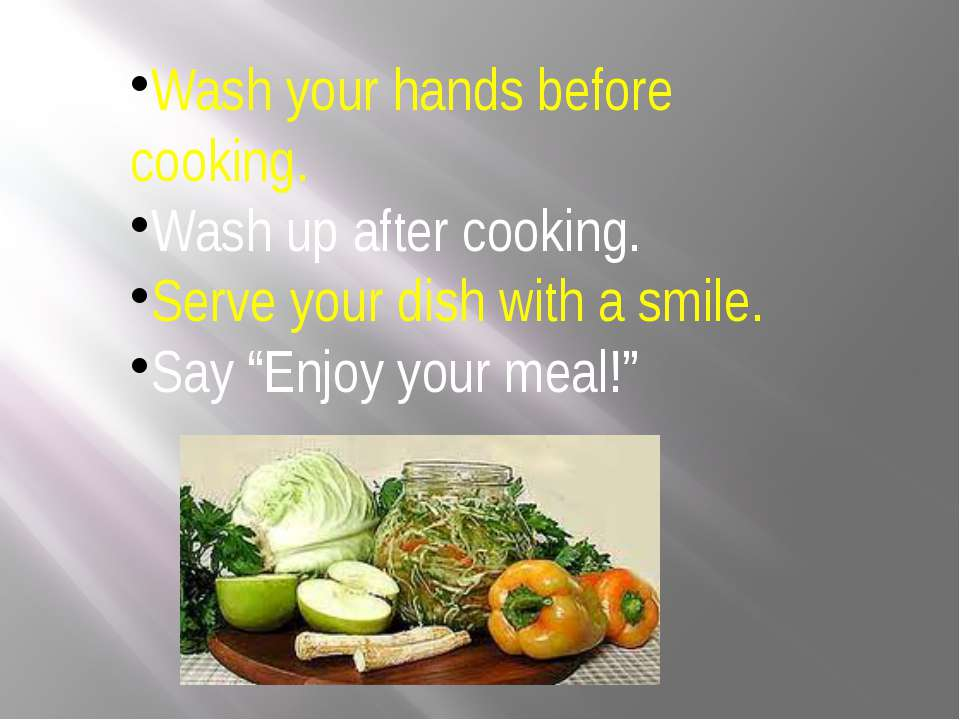 Wash your hands before cooking. Wash up after cooking. Serve your dish with a...