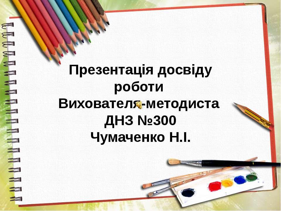 Презентація досвіду роботи Вихователя-методиста ДНЗ №300 Чумаченко Н.І.