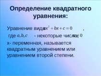 Определение квадратного уравнения: Уравнение вида , где - некоторые числа, x-...