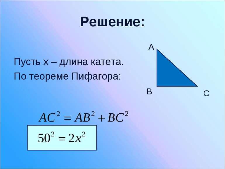 Решение: Пусть х – длина катета. По теореме Пифагора: B C A