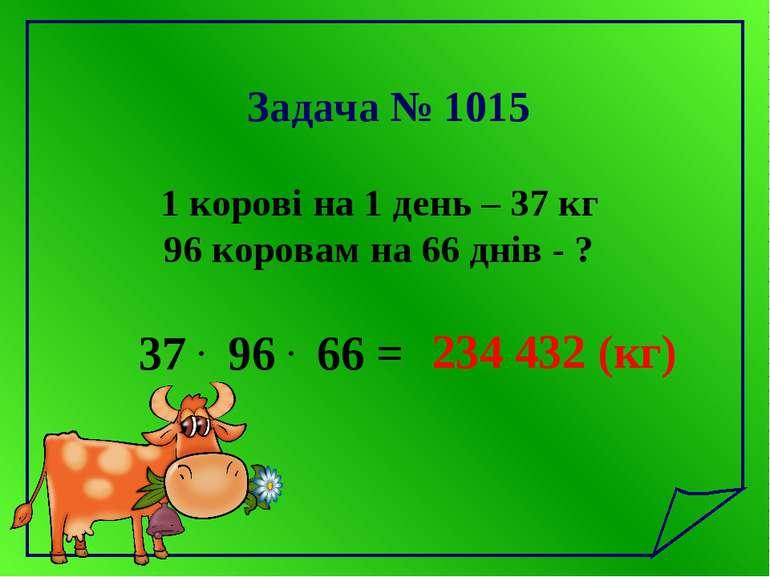 Задача № 1015 1 корові на 1 день – 37 кг 96 коровам на 66 днів - ? 37 . 96 . ...