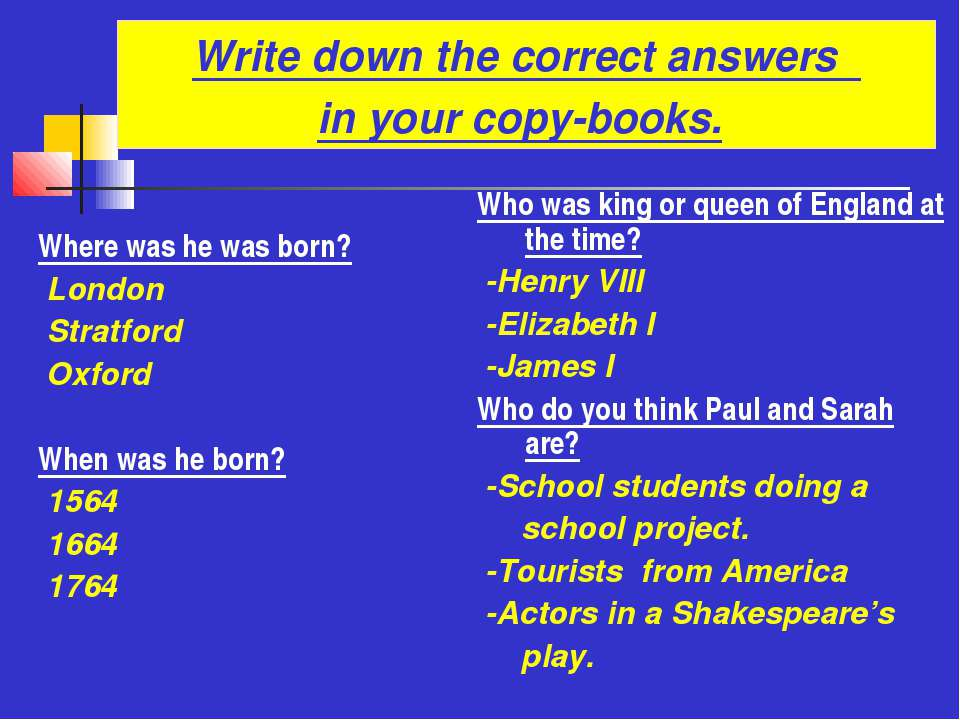 Write down the correct answers in your copy-books. Where was he was born? Lon...