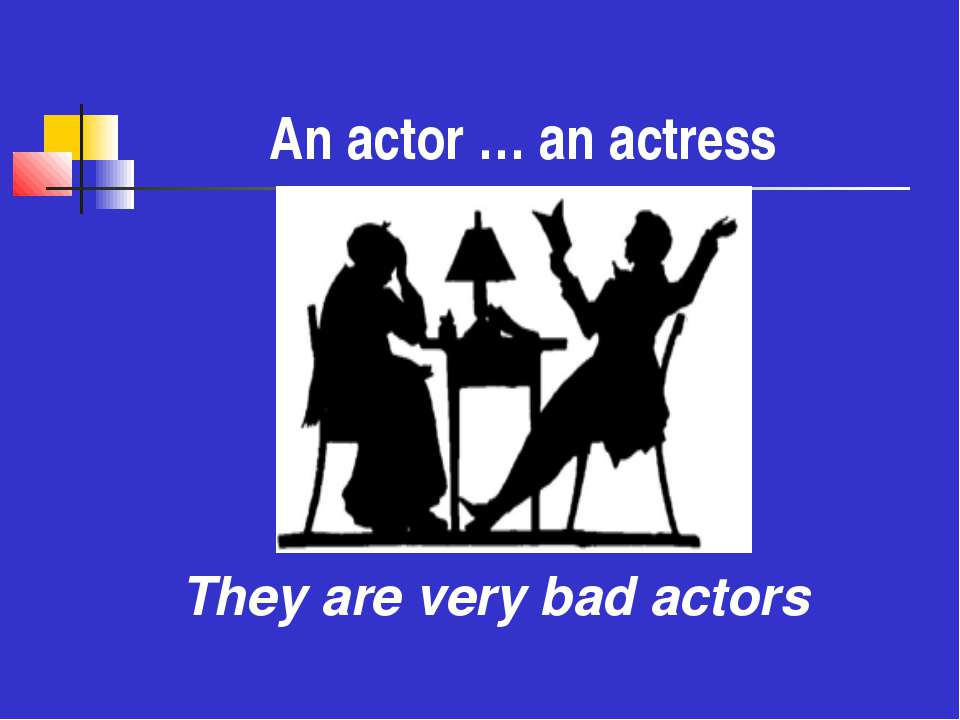 An actor … an actress They are very bad actors