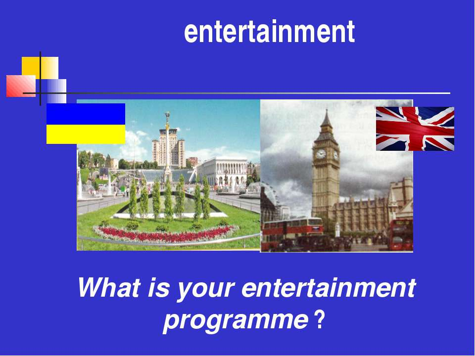 еntertainment What is your entertainment programme ?