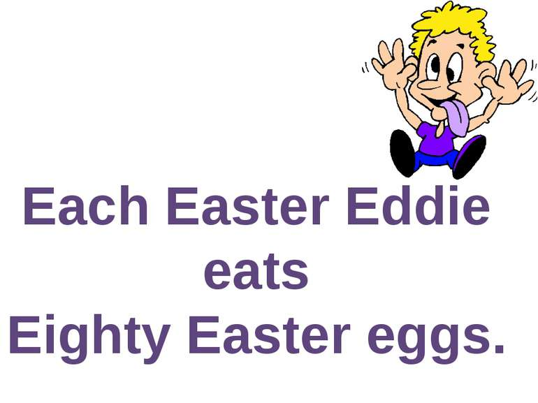 Each Easter Eddie eats Eighty Easter eggs.