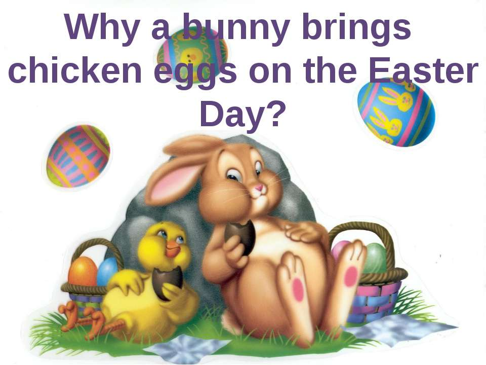 Why a bunny brings chicken eggs on the Easter Day?