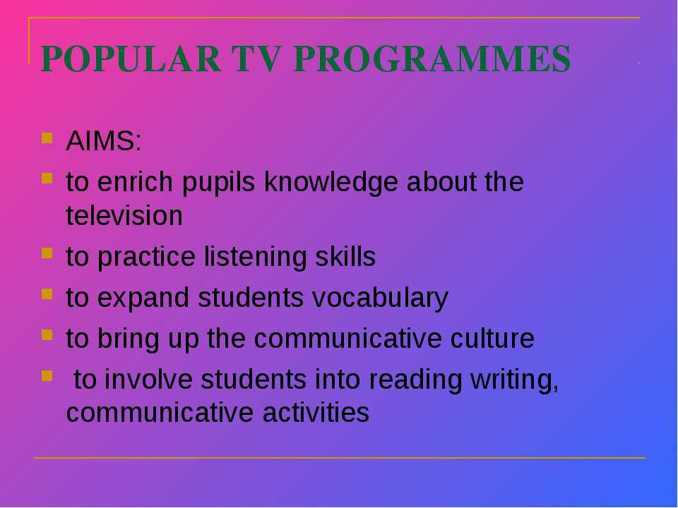 POPULAR TV PROGRAMMES AIMS: to enrich pupils knowledge about the television t...