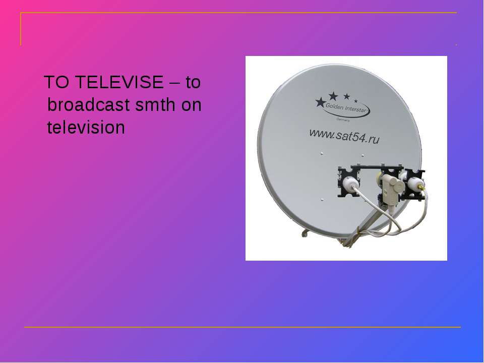 TO TELEVISE – to broadcast smth on television