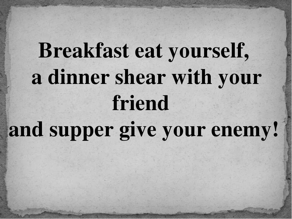 Breakfast eat yourself, a dinner shear with your friend and supper give your ...