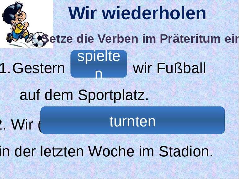Wir wiederholen Gestern (грати) wir Fußball auf dem Sportplatz. 2. Wir (займа...