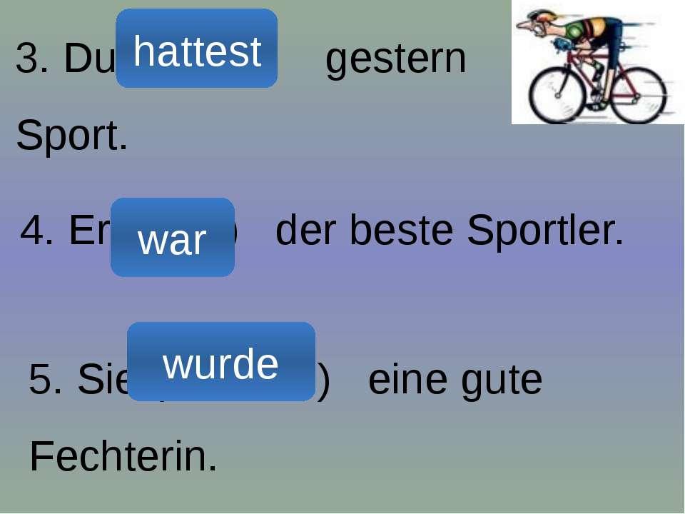 3. Du (мати) gestern Sport. 4. Er (бути) der beste Sportler. 5. Sie (ставати)...