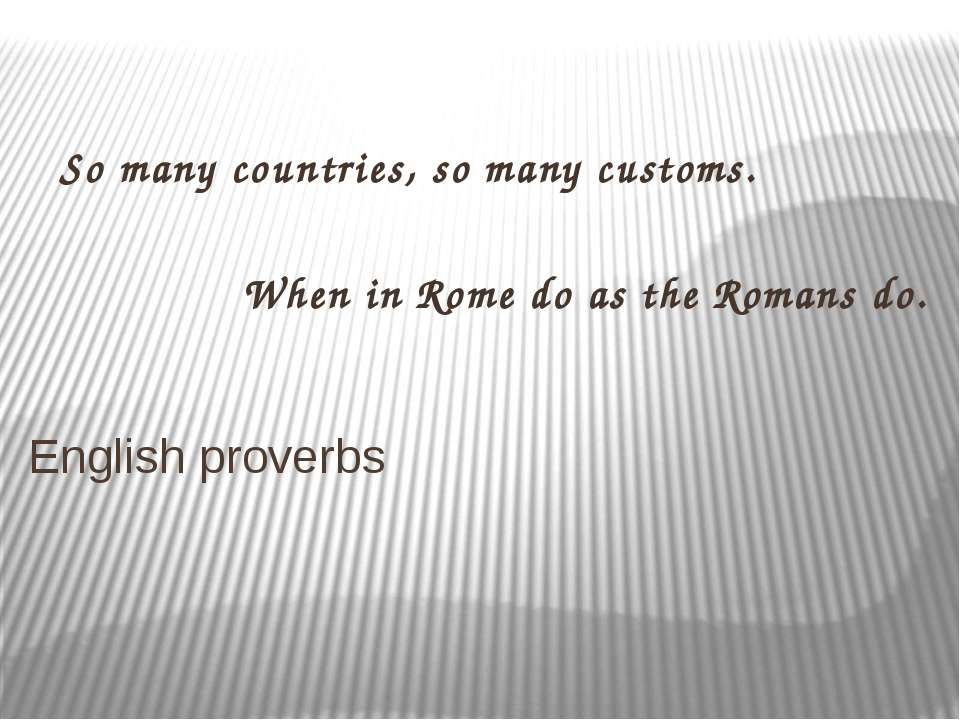 So many countries, so many customs. When in Rome do as the Romans do. English...