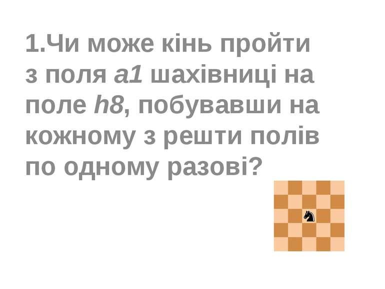 1.Чи може кінь пройти з поля a1 шахівниці на поле h8, побувавши на кожному з ...