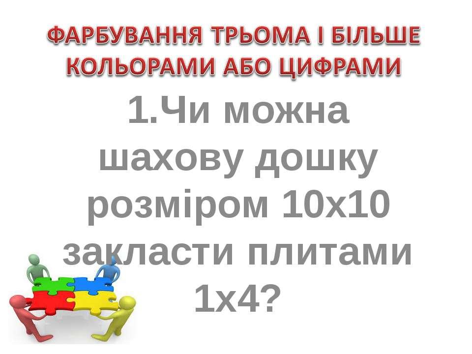 1.Чи можна шахову дошку розміром 10х10 закласти плитами 1х4?