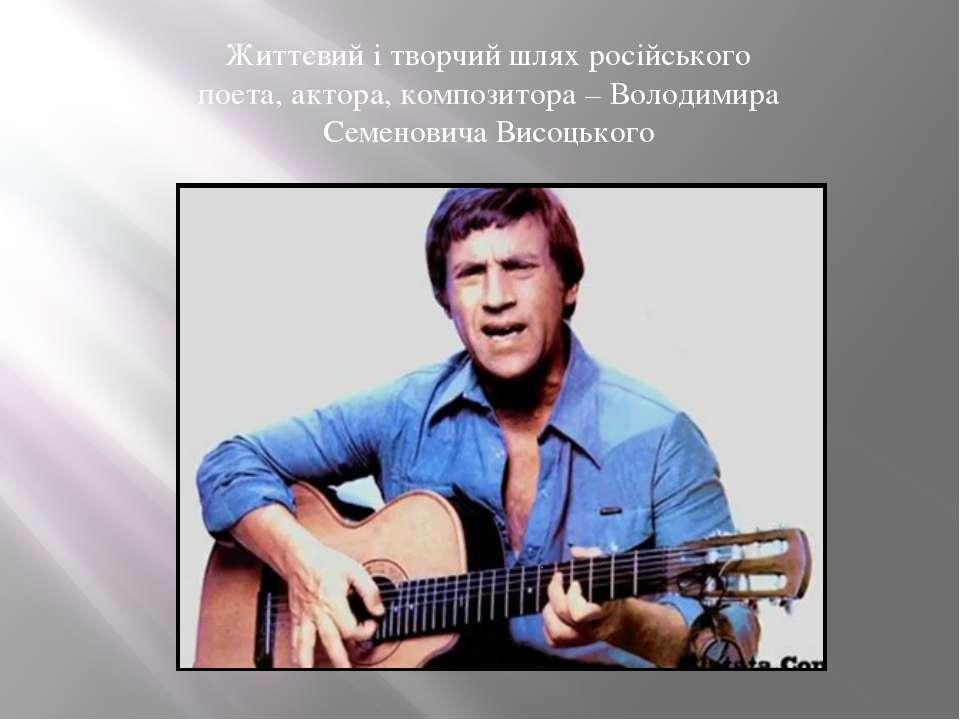 Життєвий і творчий шлях російського поета, актора, композитора – Володимира С...