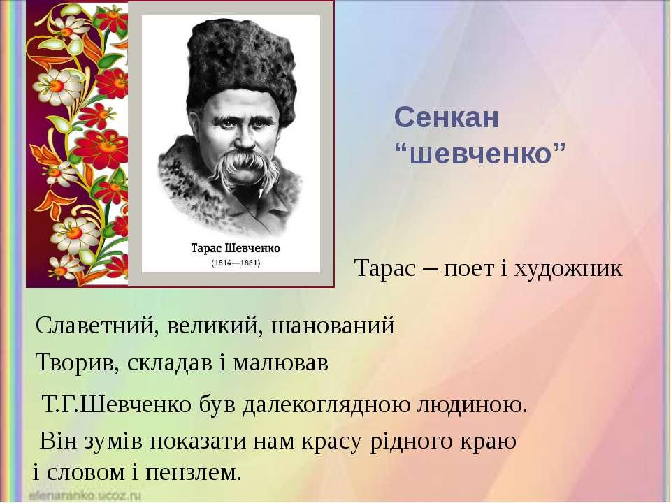 Тарас – поет і художник Славетний, великий, шанований Творив, складав і малюв...