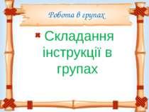 Робота в групах Складання інструкції в групах