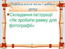 Повідомлення теми і завдань уроку Складання інструкції «Як зробити рамку для ...