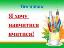 Висновок Я хочу навчитися вчитися!