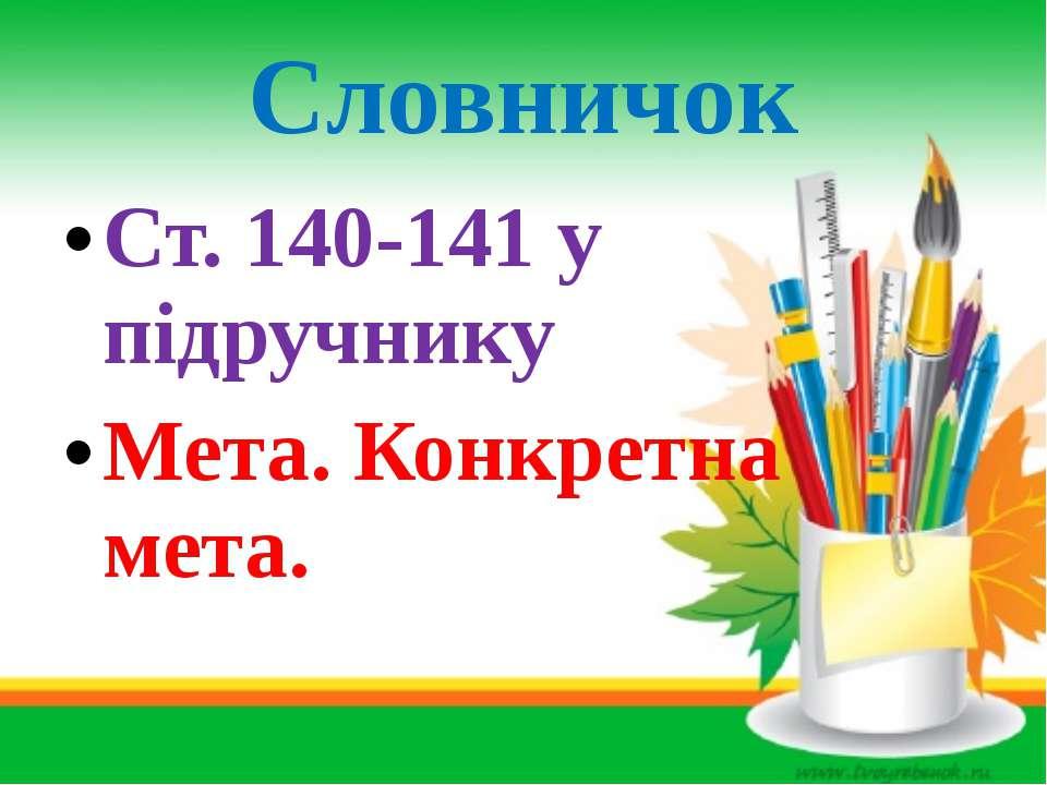 Словничок Ст. 140-141 у підручнику Мета. Конкретна мета.