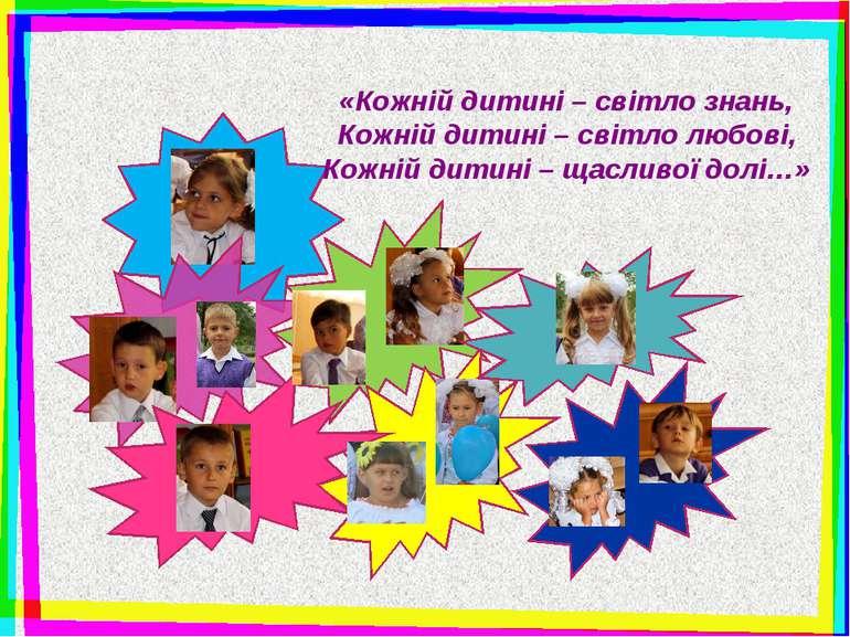«Кожній дитині – світло знань, Кожній дитині – світло любові, Кожній дитині –...