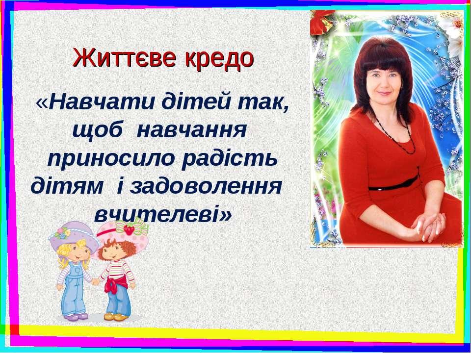 Життєве кредо «Навчати дітей так, щоб навчання приносило радість дітям і задо...