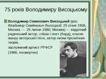 75 років Володимиру Висоцькому Володимир Семенович Висоцький (рос. Владимир С...