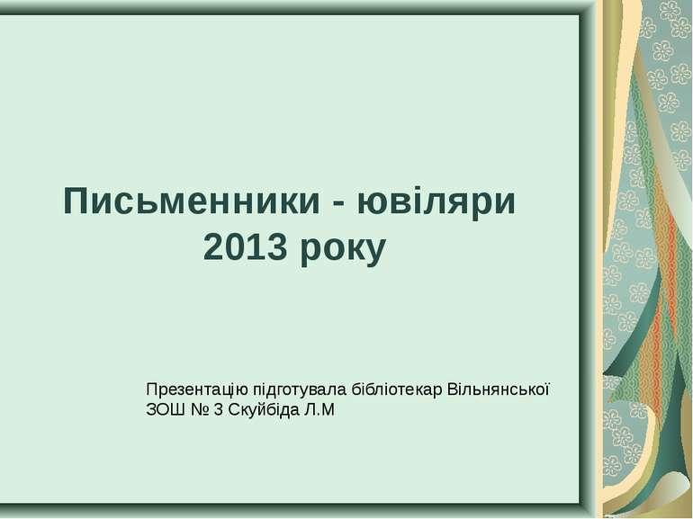 Письменники - ювіляри 2013 року Презентацію підготувала бібліотекар Вільнянсь...