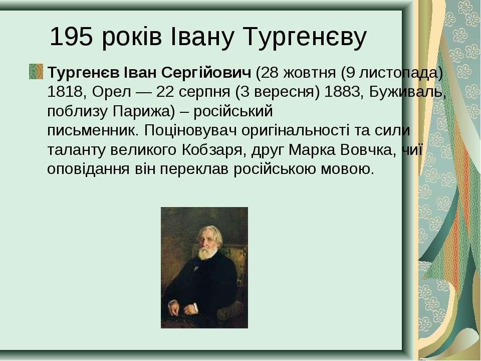 195 років Івану Тургенєву Тургенєв Іван Сергійович (28жовтня (9 листопада) 1...