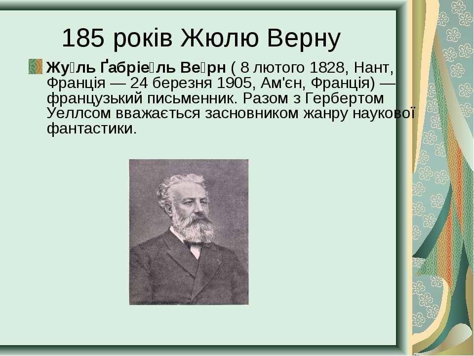 185 років Жюлю Верну Жу ль Ґабріе ль Ве рн ( 8 лютого 1828, Нант, Франція— 2...