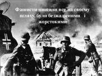 Фашисти нищили все на своєму шляху, були безжалісними і жорстокими