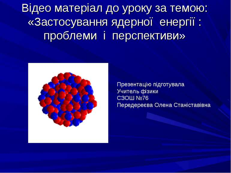 Відео матеріал до уроку за темою: «Застосування ядерної енергії : проблеми і ...