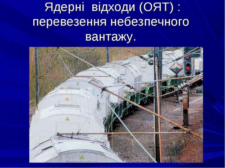 Ядерні відходи (ОЯТ) : перевезення небезпечного вантажу.