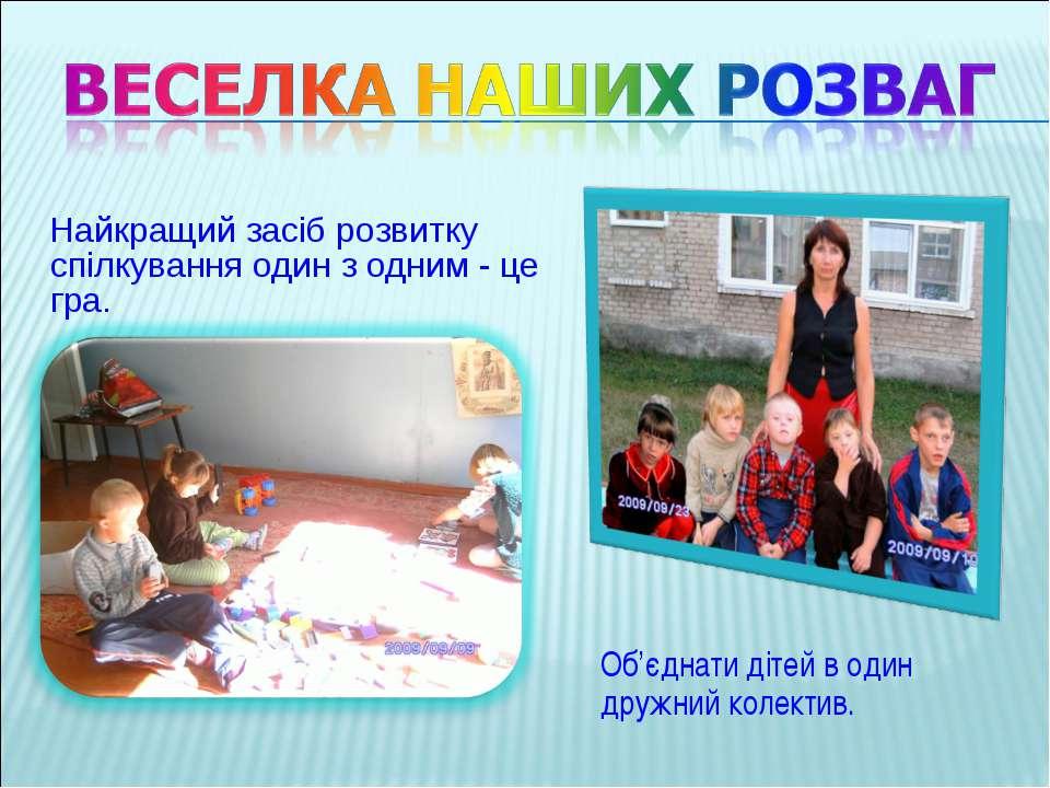 Найкращий засіб розвитку спілкування один з одним - це гра. Об'єднати дітей в...