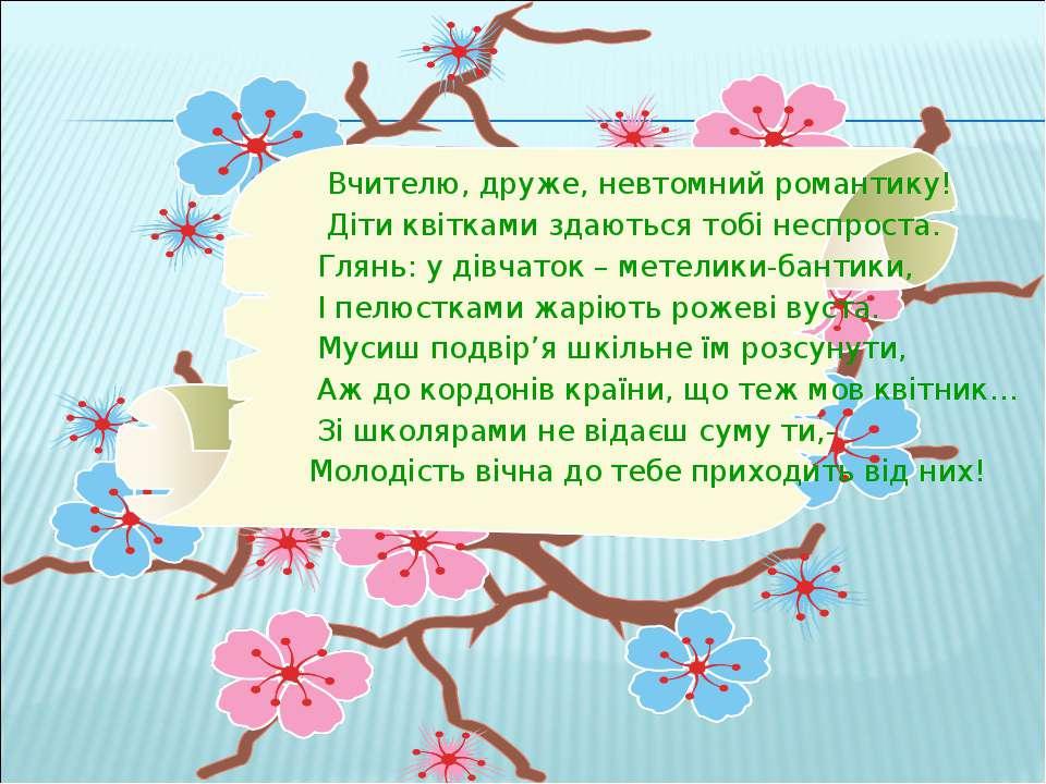 Вчителю, друже, невтомний романтику! Діти квітками здаються тобі неспроста. Г...