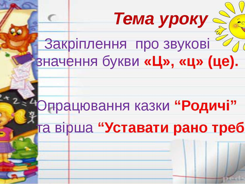 Тема уроку Закріплення про звукові значення букви «Ц», «ц» (це). Опрацювання ...