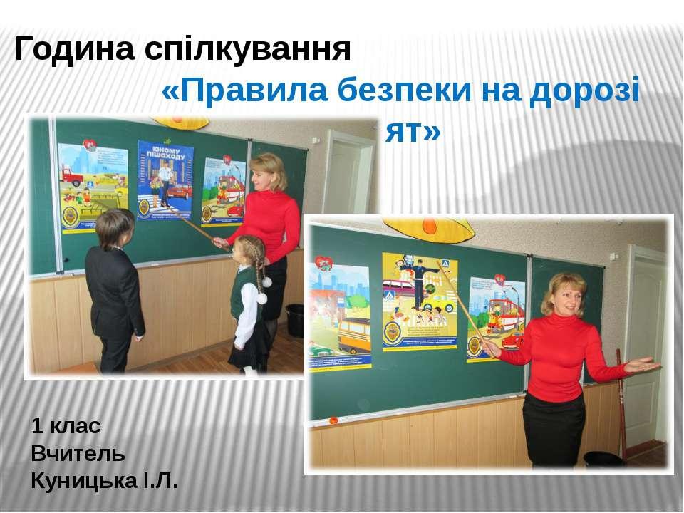 Година спілкування «Правила безпеки на дорозі для малят» 1 клас Вчитель Куниц...