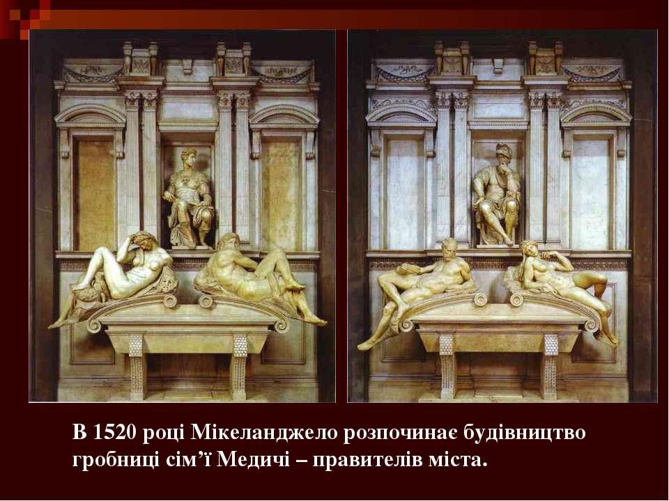 В 1520 році Мікеланджело розпочинає будівництво гробниці сім'ї Медичі – прави...