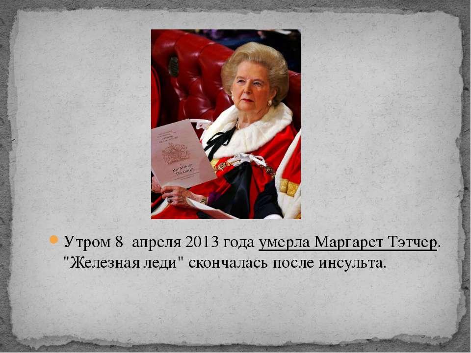 "Утром 8 апреля 2013 года умерла Маргарет Тэтчер. ""Железная леди"" скончалась п..."