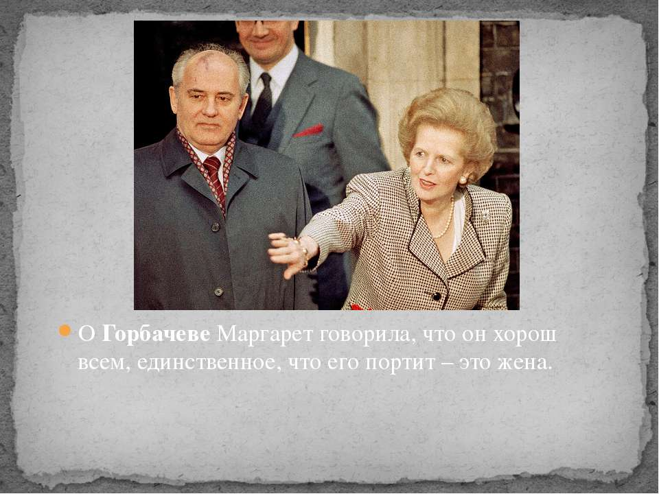 О Горбачеве Маргарет говорила, что он хорош всем, единственное, что его порти...