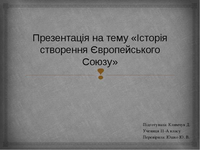 Презентація на тему «Історія створення Європейського Союзу» Підготувала: Клим...
