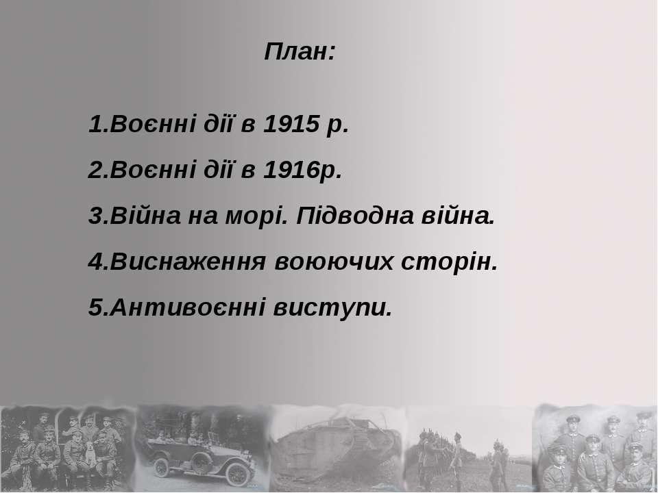 1.Воєнні дії в 1915 р. 2.Воєнні дії в 1916р. 3.Війна на морі. Підводна війна....