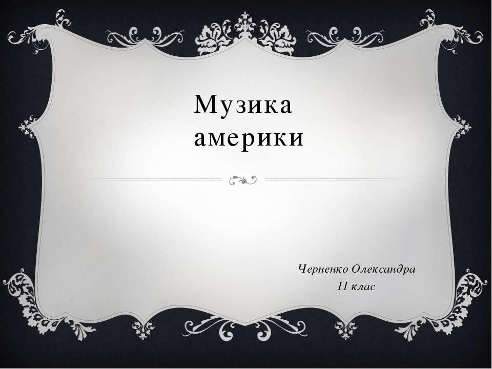 Музика америки Черненко Олександра 11 клас