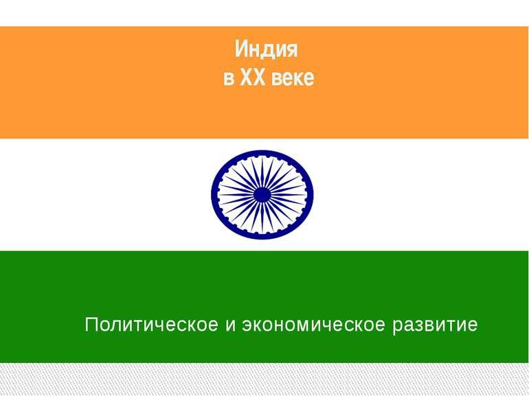 Индия в XX веке Политическое и экономическое развитие