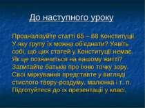 До наступного уроку Проаналізуйте статті 65 – 68 Конституції. У яку групу їх ...